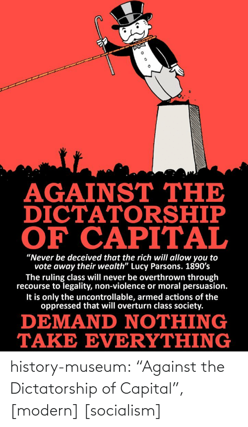 """The Oppressed: AGAINST THE  DICTATORSHIP  OF CAPITAL  """"Never be deceived that the rich will allow you to  vote away their wealth"""" Lucy Parsons. 1890's  The ruling class will never be overthrown through  recourse to legality, non-violence or moral persuasion.  It is only the uncontrollable, armed actions of the  oppressed that will overturn class society.  DEMAND NOTHING  TAKE EVERYTHING history-museum:  """"Against the Dictatorship of Capital"""", [modern] [socialism]"""