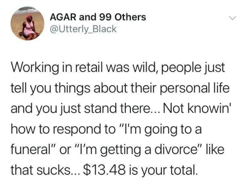 """Life, Black, and How To: AGAR and 99 Others  @Utterly_Black  Working in retail was wild, people just  tell you things about their personal life  and you just stand there... Not knowin  how to respond to """"I'm going to a  funeral"""" or """"'m getting a divorce"""" like  that sucks... $13.48 is your total."""