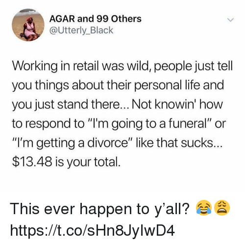 "agar: AGAR and 99 Others  @Utterly_Black  Working in retail was wild, people just tell  you things about their personal life and  you just stand there... Not knowin' how  to respond to ""l'm going to a funeral"" or  ""I'm getting a divorce"" like that sucks..  $13.48 is your total This ever happen to y'all? 😂😩 https://t.co/sHn8JyIwD4"