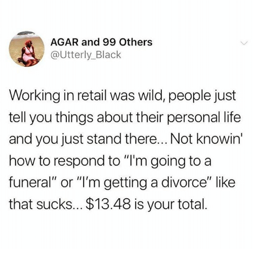 "agar: AGAR and 99 Others  @Utterly_Black  Working in retail was wild, people just  tell you things about their personal life  and you just stand there... Not knowin  how to respond to ""I'm going to a  funeral"" or ""'m getting a divorce"" like  that sucks... $13.48 is your total."