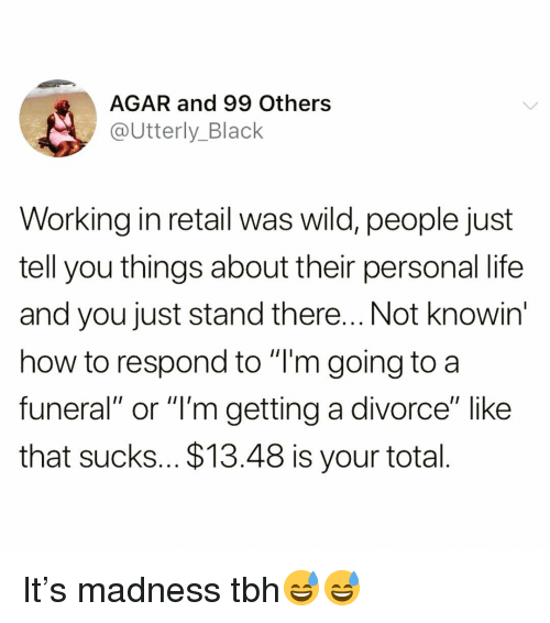 "agar: AGAR and 99 Others  @Utterly_Black  Working in retail was wild, people just  tell you things about their personal life  and you just stand there... Not knowin  how to respond to ""T'm going to a  funeral"" or ""l'm getting a divorce"" like  that sucks... $13.48 is your total It's madness tbh😅😅"