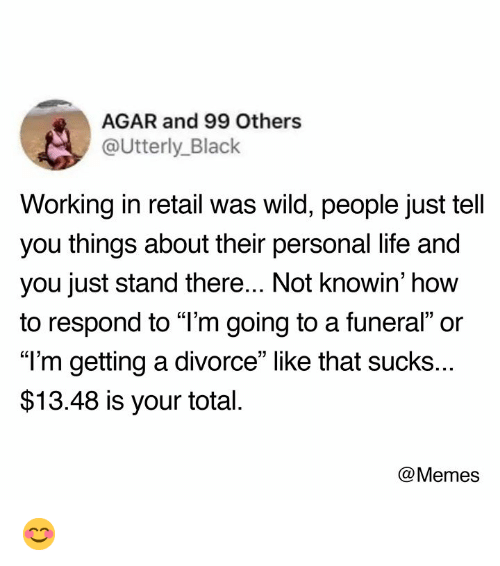 "agar: AGAR and 99 Others  @Utterly_Black  Working in retail was wild, people just tell  you things about their personal life and  you just stand there... Not knowin' how  to respond to ""l'm going to a funeral"" or  ""T'm getting a divorce"" like that sucks..  $13.48 is your total  @Memes 😊"