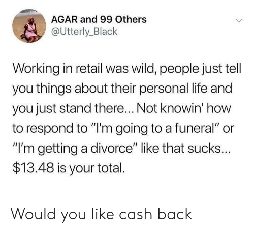 "agar: AGAR and 99 Others  @Utterly_Black  Working in retail was wild, people just tell  you things about their personal life and  you just stand there... Not knowin' how  to respond to ""'m going to a funeral"" or  ""I'm getting a divorce"" like that sucks...  $13.48 is your total Would you like cash back"