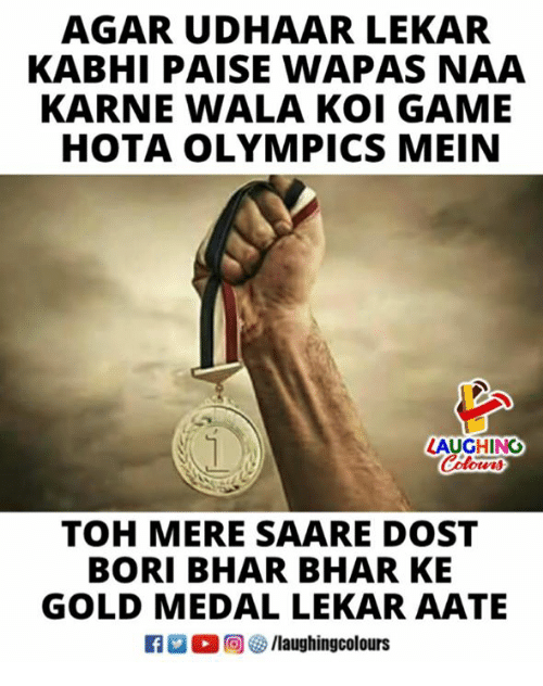 Game, Indianpeoplefacebook, and Olympics: AGAR UDHAAR LEKAR  KABHI PAISE WAPAS NAA  KARNE WALA KOI GAME  HOTA OLYMPICS MEIN  LAUGHING  Colowrs  TOH MERE SAARE DOST  BORI BHAR BHAR KE  GOLD MEDAL LEKAR AATE  ○甸參/laughingcolours