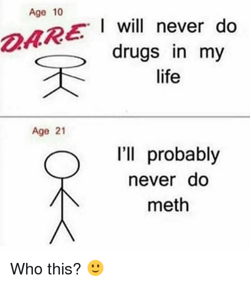 Mething: Age 10  I will never do  drugs in my  life  Age 21  I'll probably  never do  meth Who this? 🙂