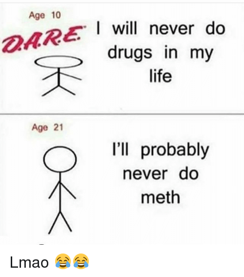 Methed: Age 10  will  I will never do  drugs in my  life  DARE  Age 21  I'll probably  never do  meth Lmao 😂😂