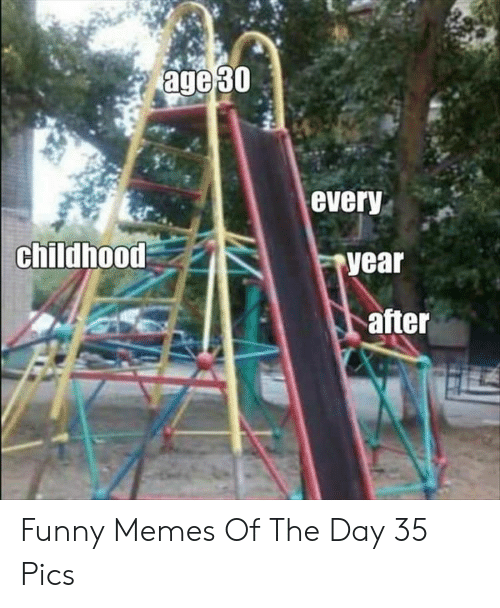 Funny, Memes, and Day: age 30  every  childhood  year  after Funny Memes Of The Day 35 Pics