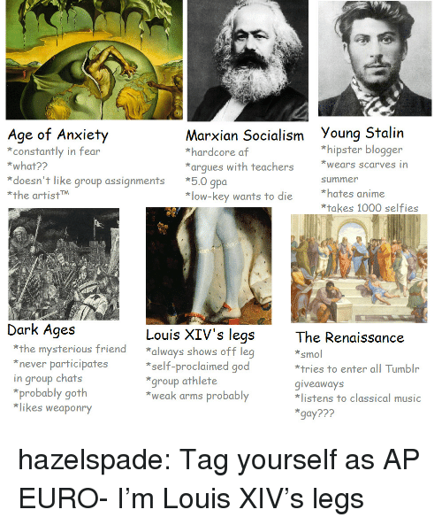 Classical Music.: Age of Arxity  constantly in fear  *what??  Marxian Socialism Young Stalin  *hardcore af  *arques with teachers ears scarves in  *hipster blogger  *doesn't like group assignments *5.0 gpoa  *the artistM  summer  *hates anime  *takes 1000 selfies  *low-key wants to die  Dark Ages  Louis XIV's legs  The Renaissance  smol  *tries to enter all Tumblr  giveaways  listens to classical music  gay???  *the mysterious friend always shows off leg  never participates  in group chats  *self-proclaimed good  group athlete  *weak arms probably  *probably goth  *likes weaponry hazelspade:  Tag yourself as AP EURO- I'm Louis XIV's legs