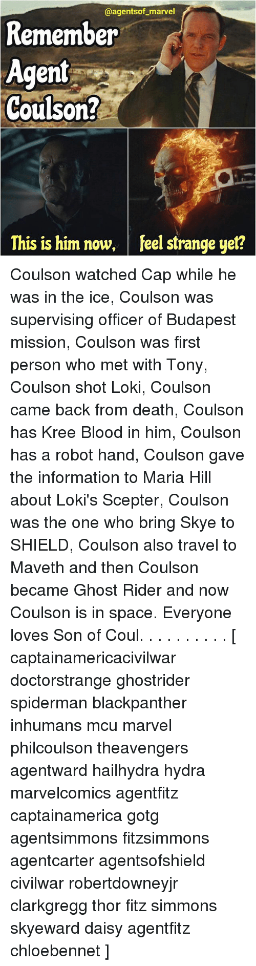 kree: @agentsof marvel  Remember  Agent  Coulson?  This is him now, feel strange yet? Coulson watched Cap while he was in the ice, Coulson was supervising officer of Budapest mission, Coulson was first person who met with Tony, Coulson shot Loki, Coulson came back from death, Coulson has Kree Blood in him, Coulson has a robot hand, Coulson gave the information to Maria Hill about Loki's Scepter, Coulson was the one who bring Skye to SHIELD, Coulson also travel to Maveth and then Coulson became Ghost Rider and now Coulson is in space. Everyone loves Son of Coul. . . . . . . . . . [ captainamericacivilwar doctorstrange ghostrider spiderman blackpanther inhumans mcu marvel philcoulson theavengers agentward hailhydra hydra marvelcomics agentfitz captainamerica gotg agentsimmons fitzsimmons agentcarter agentsofshield civilwar robertdowneyjr clarkgregg thor fitz simmons skyeward daisy agentfitz chloebennet ]