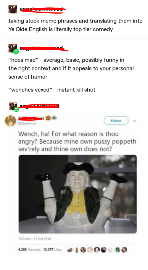 """Funny, Hoes, and Meme: agewo  taking stock meme phrases and translating them into  Ye Olde English is literally top tier comedy  """"hoes mad - average, basic, possibly funny in  the right context and if it appeals to your personal  sense of humor  """"wenches vexed"""" - instant kill shot  Follow  Electivirus  Wench, ha! For what reason is thou  angry? Because mine own pussy poppeth  sev'rely and thine own does not?  7:20 AM-11 Oct 2018  6,293 Retweets 13,077 Likes"""