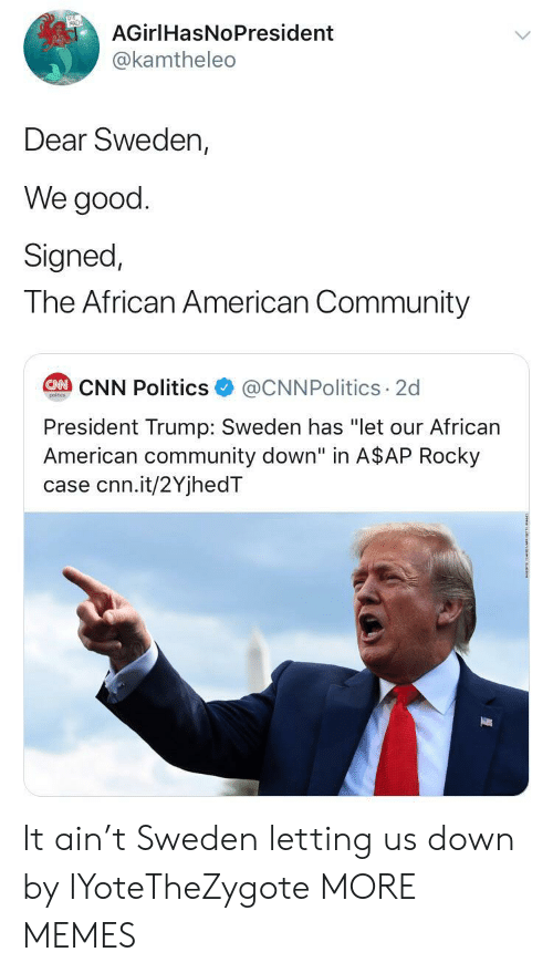 """Rocky: AGirlHasNoPresident  @kamtheleo  Dear Sweden,  We good  Signed,  The African American Community  @CNNPolitics 2d  CAN CNN Politics  poitcs  President Trump: Sweden has """"let our African  American community down"""" in A$AP Rocky  case cnn.it/2YjhedT It ain't Sweden letting us down by IYoteTheZygote MORE MEMES"""
