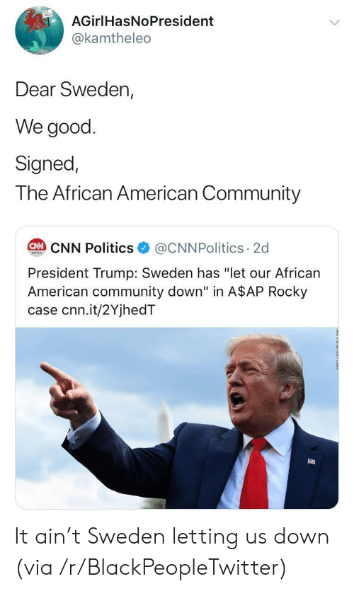 """A$AP Rocky: AGirlHasNoPresident  @kamtheleo  Dear Sweden,  We good  Signed,  The African American Community  @CNNPolitics 2d  CAN CNN Politics  poitcs  President Trump: Sweden has """"let our African  American community down"""" in A$AP Rocky  case cnn.it/2YjhedT It ain't Sweden letting us down (via /r/BlackPeopleTwitter)"""