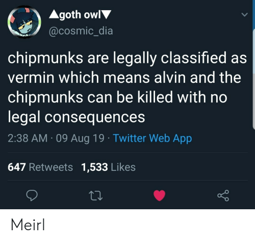 Twitter, MeIRL, and Alvin and the Chipmunks: Agoth owl  @cosmic_dia  chipmunks are legally classified as  vermin which means alvin and the  chipmunks can be killed with no  legal consequences  2:38 AM 09 Aug 19 Twitter Web App  647 Retweets 1,533 Likes Meirl