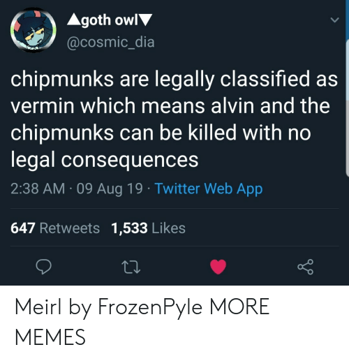 Dank, Memes, and Target: Agoth owl  @cosmic_dia  chipmunks are legally classified as  vermin which means alvin and the  chipmunks can be killed with no  legal consequences  2:38 AM 09 Aug 19 Twitter Web App  647 Retweets 1,533 Likes Meirl by FrozenPyle MORE MEMES