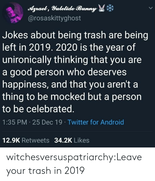 Android: Agraet , Yulelide Bunny *  @rosaskittyghost  Jokes about being trash are being  left in 2019. 2020 is the year of  unironically thinking that you are  a good person who deserves  happiness, and that you aren't a  thing to be mocked but a person  to be celebrated.  1:35 PM · 25 Dec 19 · Twitter for Android  12.9K Retweets 34.2K Likes witchesversuspatriarchy:Leave your trash in 2019