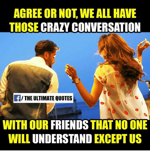 Wonderful Crazy, Friends, And Memes: AGREE OR NOT WE ALL HAVE THOSE CRAZY CONVERSATION
