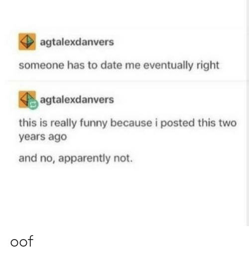 Apparently, Funny, and Date: agtalexdanvers  someone has to date me eventually right  agtalexdanvers  this is really funny because i posted this two  years ago  and no, apparently not. oof