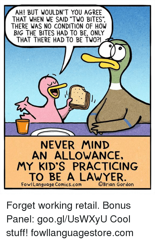 """Lawyer, Memes, and Cool: AH! BUT WOULDN'T YOU AGREE  THAT WHEN WE SAID """"TWO BITES""""  THERE WAS NO CONDITION OF HOW  BIG THE BITES HAD TO BE, ONLY  THAT THERE HAD TO BE TWO?!  NEVER MIND  AN ALLOWANCE,  MY KID'S PRACTICING  TO BE A LAWYER  FowlLanguage Comics.com  ©Brian Gordon Forget working retail. Bonus Panel: goo.gl/UsWXyU Cool stuff! fowllanguagestore.com"""