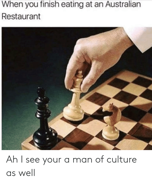 as well: Ah I see your a man of culture as well