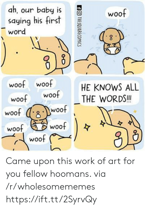 Work, Word, and Baby: ah, our baby is  saying his first  word  woof  woof woof  woof Woo THE WORDS  HE KNOWS ALL  woof  woof  woof  woof  woof Came upon this work of art for you fellow hoomans. via /r/wholesomememes https://ift.tt/2SyrvQy