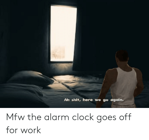 Ah Shit Here We Go Again Mfw the Alarm Clock Goes Off for Work