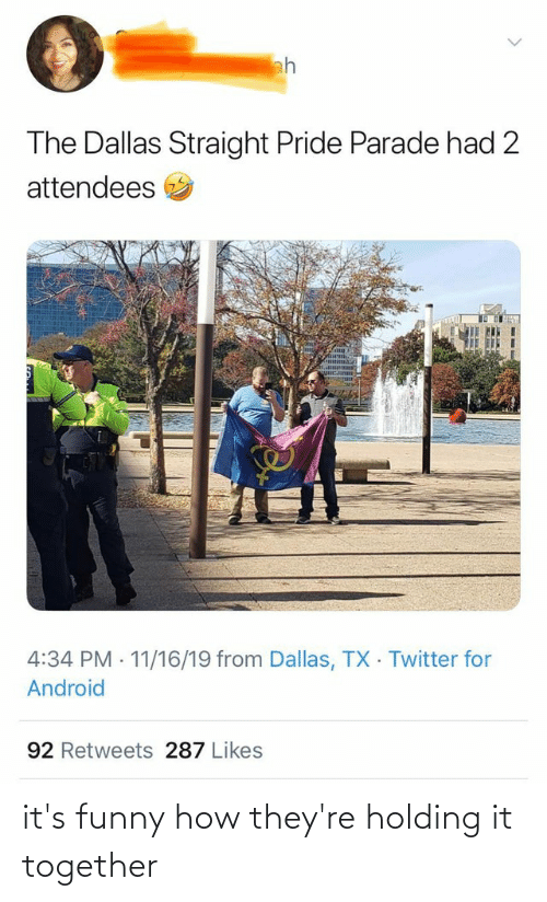 Straight Pride: ah  The Dallas Straight Pride Parade had 2  attendees  4:34 PM · 11/16/19 from Dallas, TX Twitter for  Android  92 Retweets 287 Likes it's funny how they're holding it together
