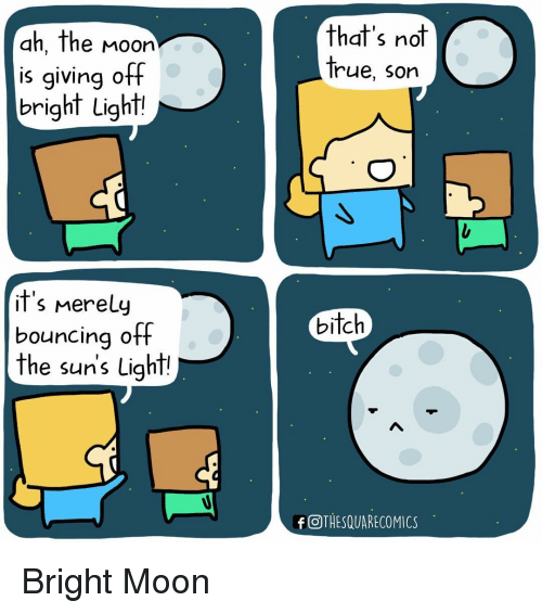 Bounc: ah, the Moon  is giving off  bright Light!  it's Merely  bouncing off  the suns Light!  that's not  true. Son  bitch  f OTHESQUARECOMICS Bright Moon