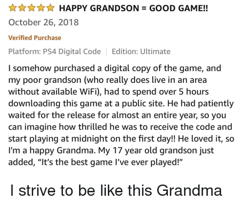 """Be Like, Grandma, and Ps4: AHAPPY GRANDSON GOOD GAME!!  October 26, 2018  Verified Purchase  Platform: PS4 Digital Code Edition: Ultimate  I somehow purchased a digital copy of the game, and  my poor grandson (who really does live in an area  without available WiFi), had to spend over 5 hours  downloading this game at a public site. He had patiently  waited for the release for almost an entire year, so you  can imagine how thrilled he was to receive the code and  start playing at midnight on the first day!! He loved it, so  I'm a happy Grandma. My 17 year old grandson just  added, """"It's the best game l've ever played!"""" I strive to be like this Grandma"""