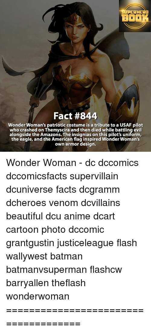 the eagle: AHEAa  BOO  Fact #844  Wonder Woman's patriotic costume is a tribute to a USAF pilot  who crashed on Themyscira and then died while battling evil  alongside the Amazons. The insignias on this pilot's uniform,  the eagle, and the American flag inspired Wonder Woman's  own armor design. Wonder Woman - dc dccomics dccomicsfacts supervillain dcuniverse facts dcgramm dcheroes venom dcvillains beautiful dcu anime dcart cartoon photo dccomic grantgustin justiceleague flash wallywest batman batmanvsuperman flashcw barryallen theflash wonderwoman =====================================