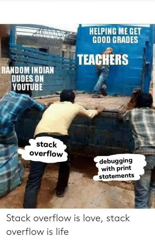 Good Grades: AHELPING ME GET  GOOD GRADES  TEACHERS  RANDOM INDIAN  DUDES ON  YOUTUBE  stack  overflow  debugging  with print  statements Stack overflow is love, stack overflow is life