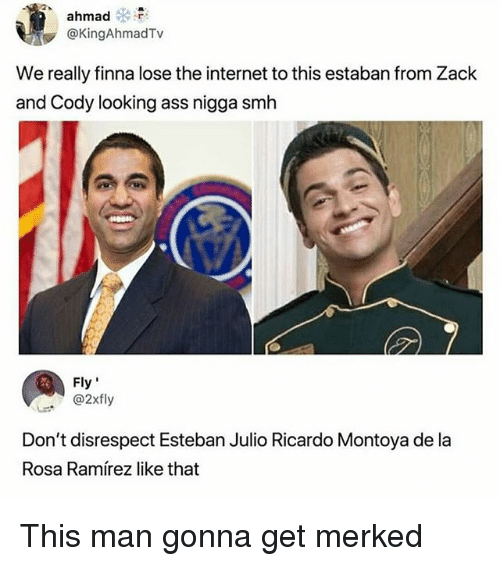 "Esteban Julio Ricardo Montoya: ahmad  @KingAhmadTv  We really finna lose the internet to this estaban from Zack  and Cody looking ass nigga smh  Fly""  . ' @2xfly  Don't disrespect Esteban Julio Ricardo Montoya de la  Rosa Ramírez like that This man gonna get merked"