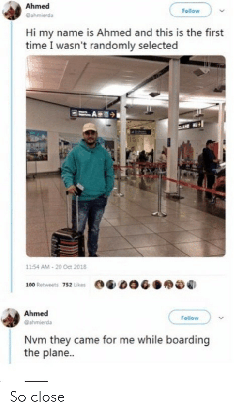 Retweets: Ahmed  Follow  @ahmierda  Hi my name is Ahmed and this is the first  time I wasn't randomly selected  11:54 AM - 20 Oct 2018  100 Retweets 752 Likes  Ahmed  Follow  @ahmierda  Nvm they came for me while boarding  the plane.. So close