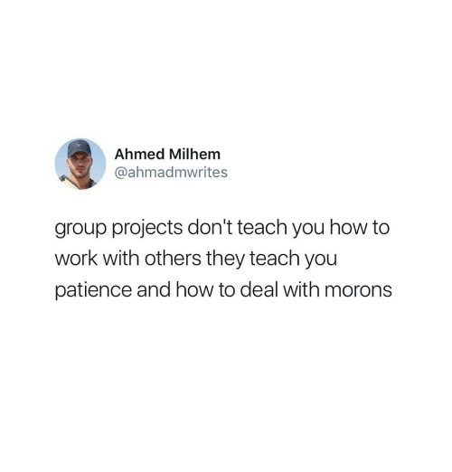 Ahmed: Ahmed Milhem  @ahmadmwrites  group projects don't teach you how to  work with others they teach you  patience and how to deal with morons