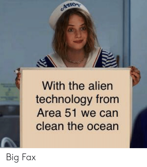 Alien, Ocean, and Technology: AHO  With the alien  technology from  Area 51 we can  clean the ocean Big Fax