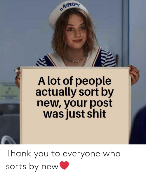 Shit, Thank You, and Who: AHOR  A lot of people  actually sort by  new, your post  was just shit Thank you to everyone who sorts by new❤️