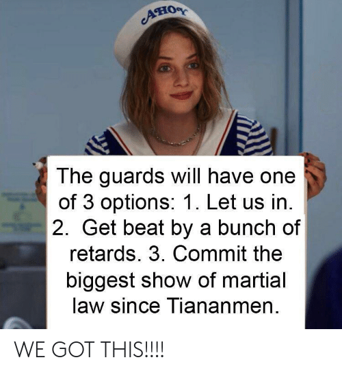 Martial, Got, and One: AHOR  The guards will have one  of 3 options: 1. Let us in.  2. Get beat by a bunch of  retards. 3. Commit the  biggest show of martial  law since Tiananmen WE GOT THIS!!!!