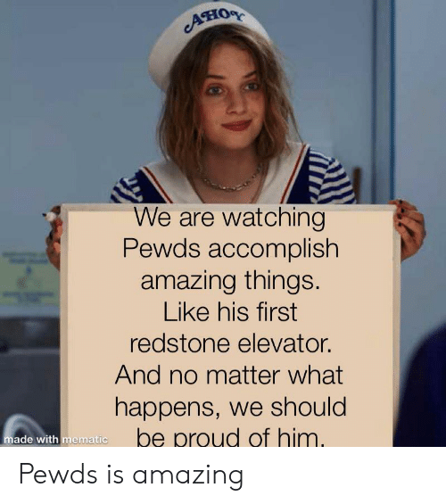 Amazing, Proud, and Him: AHOR  We are watching  Pewds accomplish  amazing things.  Like his first  redstone elevator.  And no matter what  happens, we should  be proud of him.  made with mematic Pewds is amazing