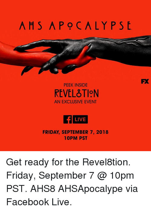Facebook, Friday, and Memes: AHS APOCALYPS  PEEK INSIDE  REVELTION  AN EXCLUSIVE EVENT  LIVE  FRIDAY, SEPTEMBER 7, 2018  10PM PST Get ready for the Revel8tion. Friday, September 7 @ 10pm PST. AHS8 AHSApocalype via Facebook Live.