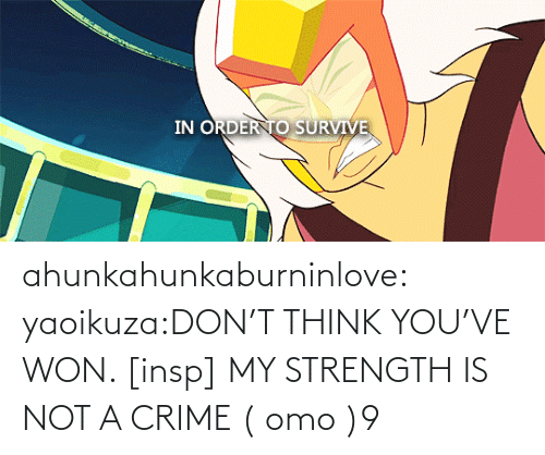 Crime: ahunkahunkaburninlove:  yaoikuza:DON'T THINK YOU'VE WON. [insp] MY STRENGTH IS NOT A CRIME   ( omo )9