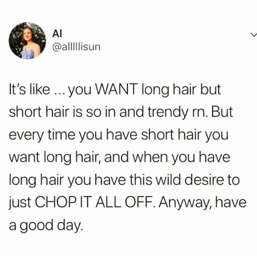 Trendy: AI  @alllisur  It's like ...you WANT long hair but  short hair is so in and trendy rn. But  every time you have short hair you  want long hair, and when you have  long hair you have this wild desire to  just CHOP IT ALL OFF. Anyway, have  a good day