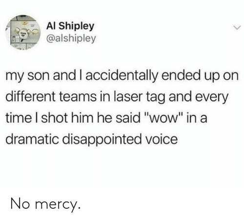 """Disappointed, Wow, and Time: AI Shipley  @alshipley  my son and I accidentally ended up on  different teams in laser tag and every  time I shot him he said """"wow"""" ina  dramatic disappointed voice No mercy."""