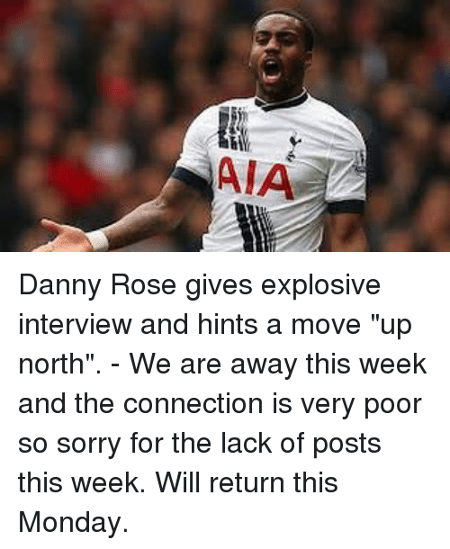 "rosee: AIA Danny Rose gives explosive interview and hints a move ""up north"". - We are away this week and the connection is very poor so sorry for the lack of posts this week. Will return this Monday."