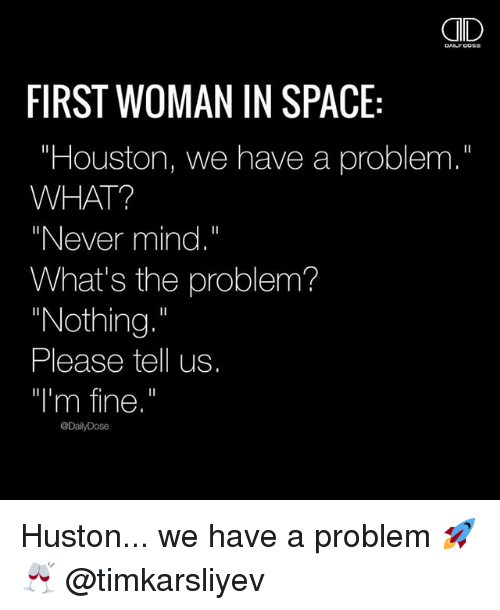 """Houston we have a problem: AID  FIRST WOMAN IN SPACE:  """"Houston, we have a problem.""""  WHAT?  """"Never mind.""""  What's the problem?  """"Nothing  Please tell us.  """"I'm fine.""""  @DailyDose Huston... we have a problem 🚀 🥂 @timkarsliyev"""