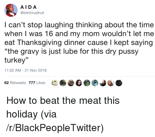 "Blackpeopletwitter, Pussy, and Thanksgiving: AIDA  @bitchrusfruit  I can't stop laughing thinking about the time  when I was 16 and my mom wouldn't let me  eat Thanksgiving dinner cause I kept saying  ""the gravy is just lube for this dry pussy  turkey""  (C  11:02 AM-21 Nov 2018  62 Retweets 777 Likes How to beat the meat this holiday (via /r/BlackPeopleTwitter)"