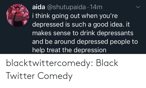 such: aida @shutupaida 14m  i think going out when you're  depressed is such a good idea. it  makes sense to drink depressants  and be around depressed people to  help treat the depression blacktwittercomedy:  Black Twitter Comedy