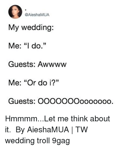 "9gag, Memes, and Troll: @AieshaMUA  My wedding:  Me: ""I do.""  Guests: Awwww  Me: ""Or do i?""  Guests: OOOOOOOoooooo0. Hmmmm...Let me think about it.⠀ ⠀ By AieshaMUA 