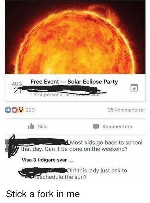 Funny, Party, and School: AIG Free Event  27  Solar Eclipse Party  1272 personer anuresraere  293  35 kommentarer  Gilla  Kommentera  Most kids go back to school  that day. Can it be done on the weekend?  Visa 3 tidigare svar  id this lady just ask to  reschedule the sun? Stick a fork in me