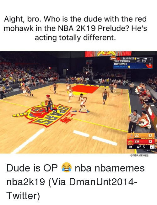 Basketball, Dude, and Nba: Aight, bro. Who is the dude with the red  mohawk in the NBA 2K19 Prelude? He's  acting totally different.  TAKEOVER PTS 2 REB O  YWOODSON  TURNOVER  TURNOVER:-2 .  e G2  13  SH 13  1st 45.5 21  @NBAMEMES Dude is OP 😂 nba nbamemes nba2k19 (Via DmanUnt2014-Twitter)