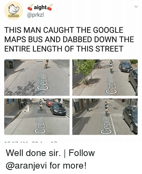 Dabbed: aight  n @prkzl  THIS MAN CAUGHT THE GOOGLE  MAPS BUS AND DABBED DOWN THE  ENTIRE LENGTH OF THIS STREET Well done sir. | Follow @aranjevi for more!