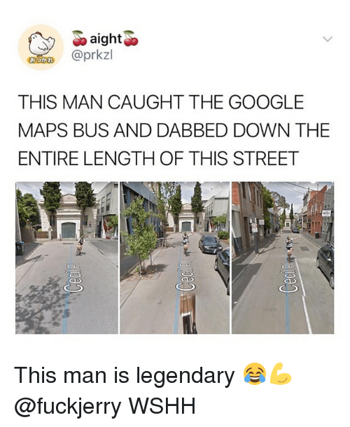 Fuckjerry: aight  @prkzl  THIS MAN CAUGHT THE GOOGLE  MAPS BUS AND DABBED DOWN THE  ENTIRE LENGTH OF THIS STREET This man is legendary 😂💪 @fuckjerry WSHH